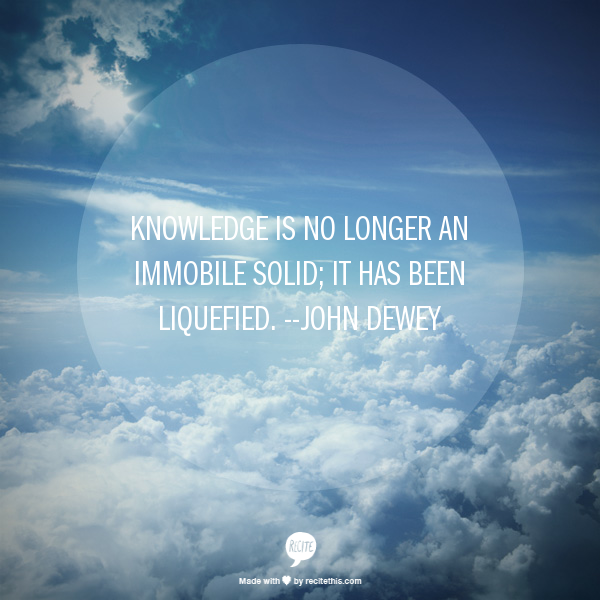 "John Dewey quote represented visually: ""Knowledge is no longer an immobile solid; it has been liquefied."""