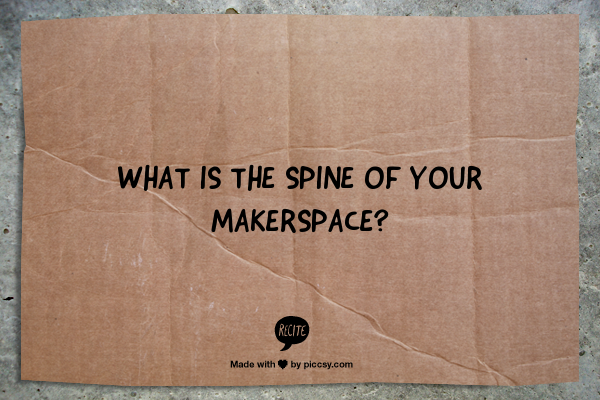 "Image with the quote, ""What is the spine of your makerspace?"""