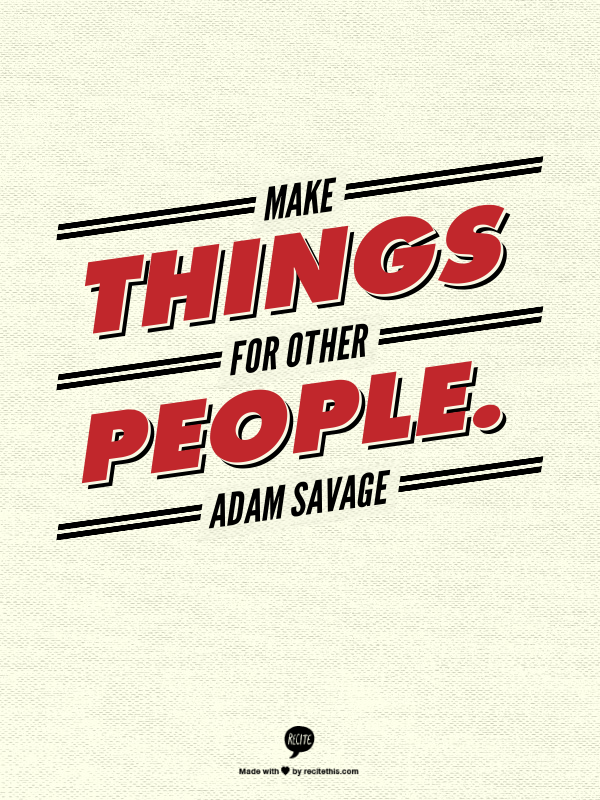 "Image showing the words, ""Make things for other people,"" a quote from Mythbusters' Adam Savage"