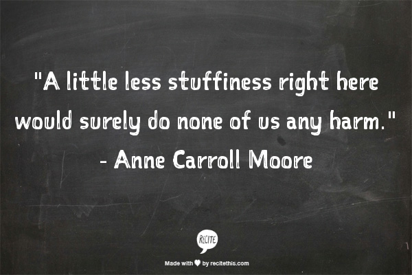 "Image that reads: ""A little less stuffiness right here would surely do none of us any harm."" - Anne Carroll Moore"