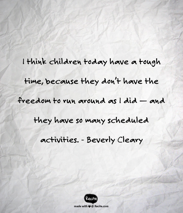 """Graphic version of quote from Beverly Cleary: """"I think children today have a tough time, because they don't have the freedom to run around as I did — and they have so many scheduled activities."""""""