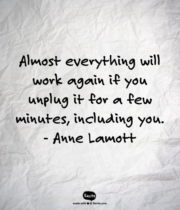 """Image that reads, """"Almost everything will work again if you unplug it for a few minutes, including you. Anne Lamott"""""""