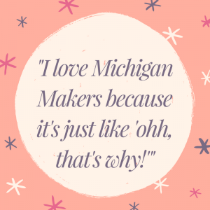 """Illustrated quote that reads, """"I love Michigan Makers because it's just like 'ohh, that's why!'"""""""